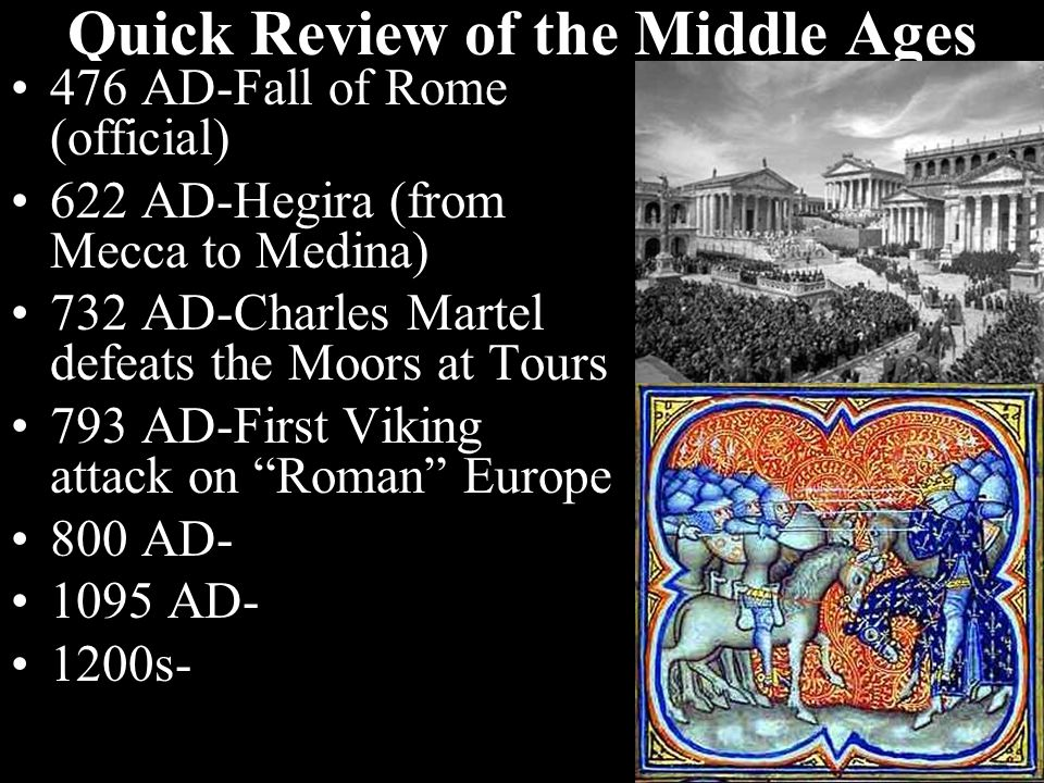 Quick Review of the Middle Ages 476 AD-Fall of Rome (official) 622 AD-Hegira (from Mecca to Medina) 732 AD-Charles Martel defeats the Moors at Tours 793 AD-First Viking attack on Roman Europe 800 AD-Rise of Charlemagne 1095 AD- 1200s-