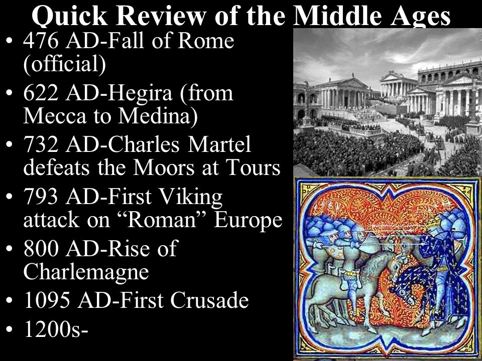 Quick Review of the Middle Ages 476 AD-Fall of Rome (official) 622 AD-Hegira (from Mecca to Medina) 732 AD-Charles Martel defeats the Moors at Tours 793 AD-First Viking attack on Roman Europe 800 AD-Rise of Charlemagne 1095 AD-First Crusade 1200s-High point of Medieval culture: cathedrals, universities, etc.