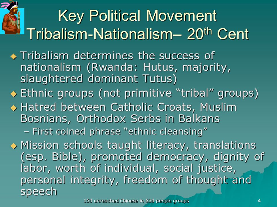 Key Political Movement Tribalism-Nationalism– 20 th Cent  Tribalism determines the success of nationalism (Rwanda: Hutus, majority, slaughtered dominant Tutus)  Ethnic groups (not primitive tribal groups)  Hatred between Catholic Croats, Muslim Bosnians, Orthodox Serbs in Balkans –First coined phrase ethnic cleansing  Mission schools taught literacy, translations (esp.