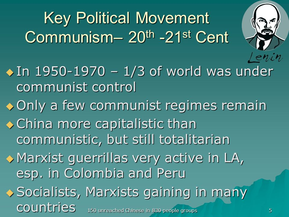 Key Political Movement Communism– 20 th -21 st Cent  In 1950-1970 – 1/3 of world was under communist control  Only a few communist regimes remain  China more capitalistic than communistic, but still totalitarian  Marxist guerrillas very active in LA, esp.