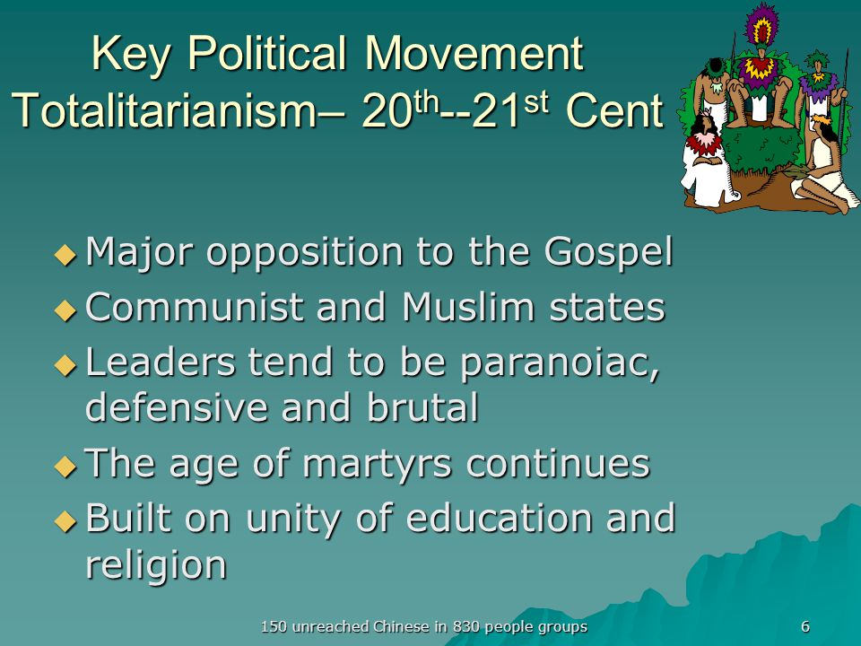 Key Political Movement Totalitarianism– 20 th --21 st Cent  Major opposition to the Gospel  Communist and Muslim states  Leaders tend to be paranoiac, defensive and brutal  The age of martyrs continues  Built on unity of education and religion 6 150 unreached Chinese in 830 people groups