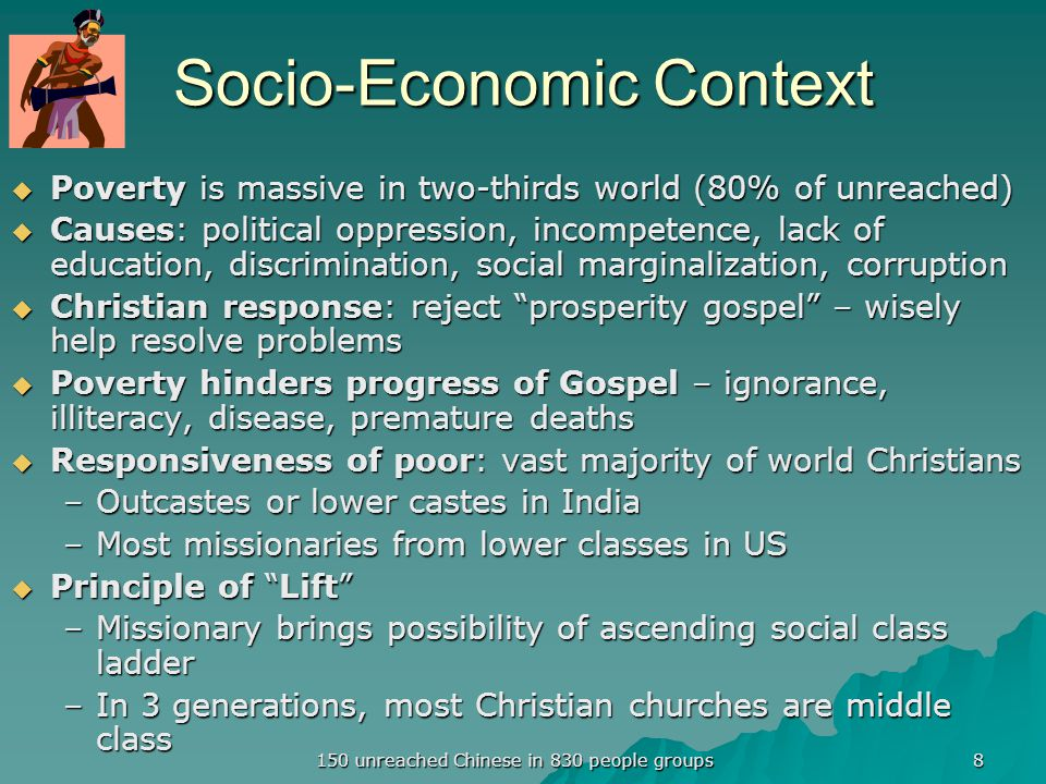 Socio-Economic Context  Poverty is massive in two-thirds world (80% of unreached)  Causes: political oppression, incompetence, lack of education, discrimination, social marginalization, corruption  Christian response: reject prosperity gospel – wisely help resolve problems  Poverty hinders progress of Gospel – ignorance, illiteracy, disease, premature deaths  Responsiveness of poor: vast majority of world Christians –Outcastes or lower castes in India –Most missionaries from lower classes in US  Principle of Lift –Missionary brings possibility of ascending social class ladder –In 3 generations, most Christian churches are middle class 8 150 unreached Chinese in 830 people groups