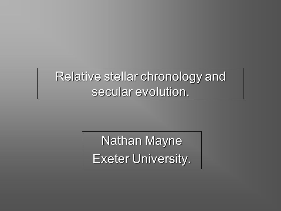 Relative stellar chronology and secular evolution. Nathan Mayne Exeter University.