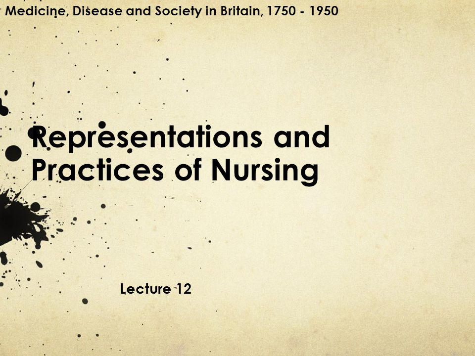 Representations and Practices of Nursing Lecture 12 Medicine, Disease and Society in Britain, 1750 - 1950