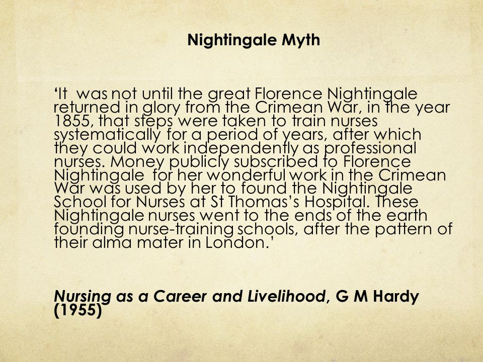 Nightingale Myth ' It was not until the great Florence Nightingale returned in glory from the Crimean War, in the year 1855, that steps were taken to