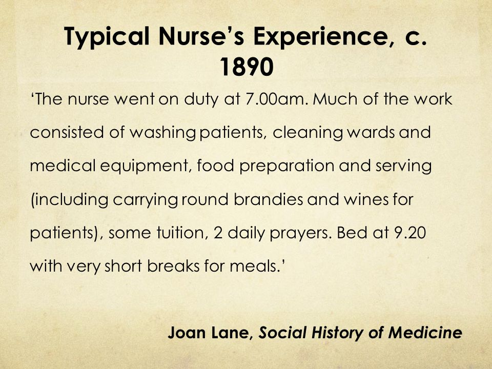 Typical Nurse's Experience, c. 1890 'The nurse went on duty at 7.00am. Much of the work consisted of washing patients, cleaning wards and medical equi