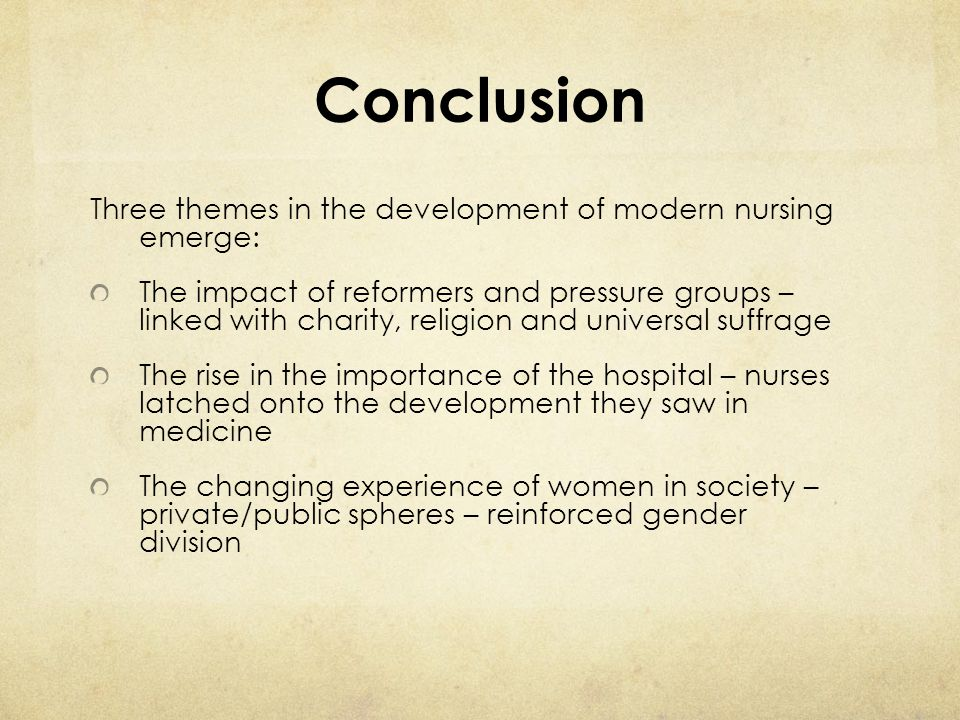 Conclusion Three themes in the development of modern nursing emerge: The impact of reformers and pressure groups – linked with charity, religion and u