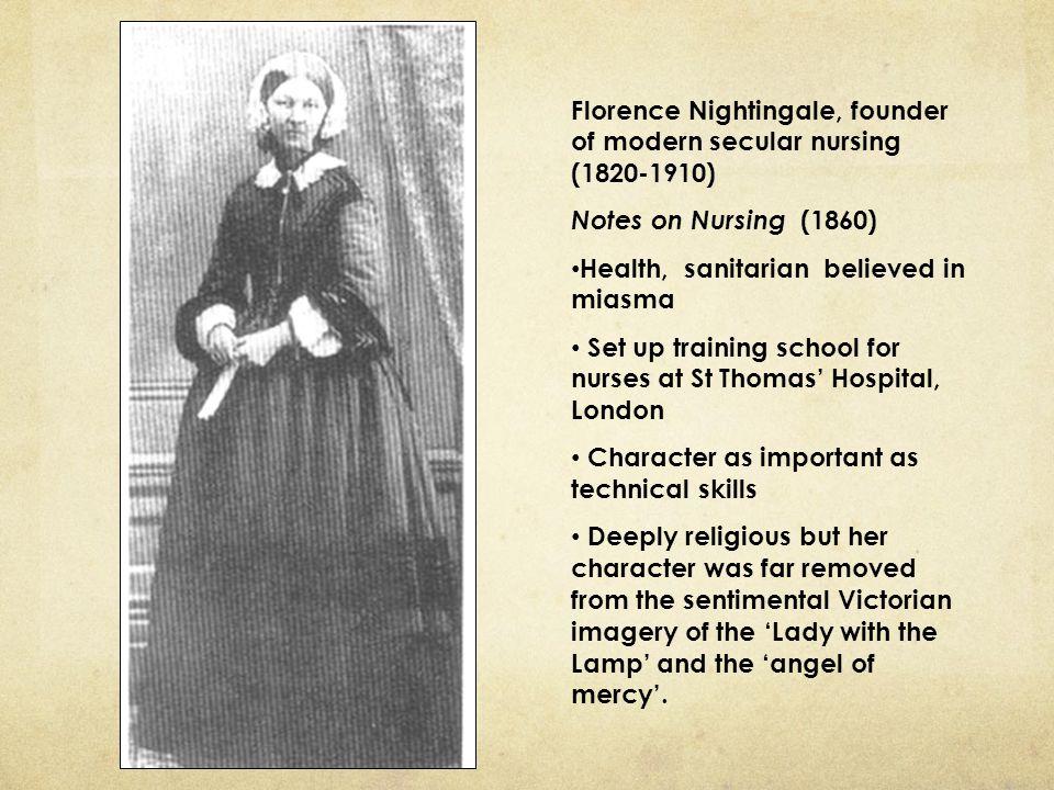 Florence Nightingale, founder of modern secular nursing (1820-1910) Notes on Nursing (1860) Health, sanitarian believed in miasma Set up training scho