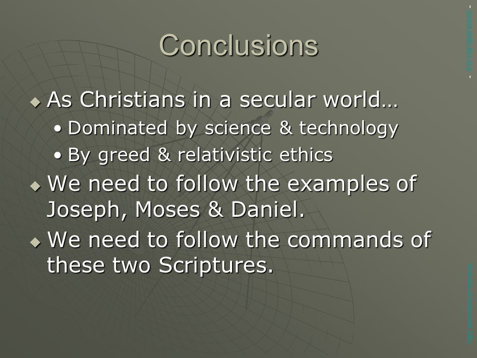 Conclusions  As Christians in a secular world… Dominated by science & technologyDominated by science & technology By greed & relativistic ethicsBy greed & relativistic ethics  We need to follow the examples of Joseph, Moses & Daniel.