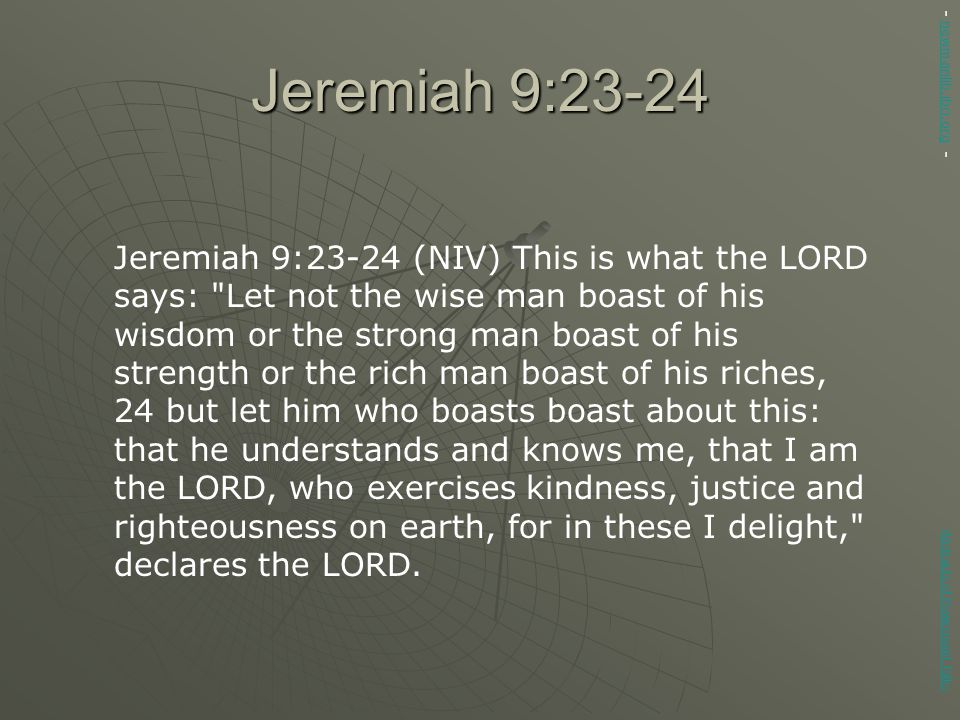 Jeremiah 9:23-24 Jeremiah 9:23-24 (NIV) This is what the LORD says: Let not the wise man boast of his wisdom or the strong man boast of his strength or the rich man boast of his riches, 24 but let him who boasts boast about this: that he understands and knows me, that I am the LORD, who exercises kindness, justice and righteousness on earth, for in these I delight, declares the LORD.