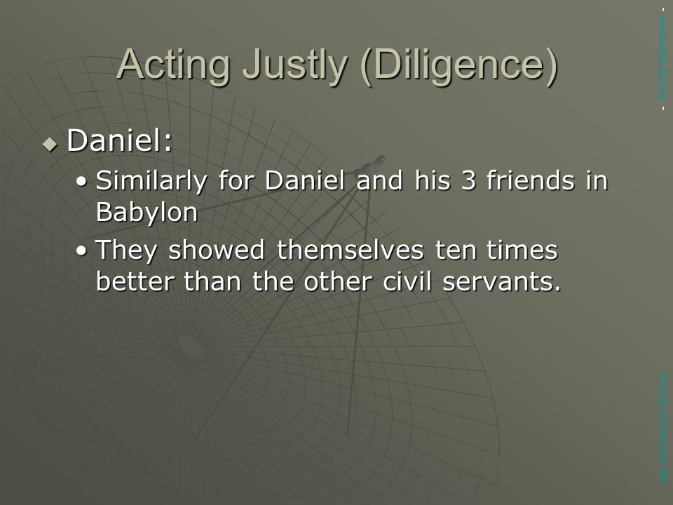 Acting Justly (Diligence)  Daniel: Similarly for Daniel and his 3 friends in BabylonSimilarly for Daniel and his 3 friends in Babylon They showed themselves ten times better than the other civil servants.They showed themselves ten times better than the other civil servants.