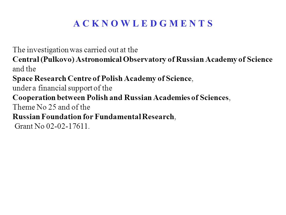 A C K N O W L E D G M E N T S The investigation was carried out at the Central (Pulkovo) Astronomical Observatory of Russian Academy of Science and the Space Research Centre of Polish Academy of Science, under a financial support of the Cooperation between Polish and Russian Academies of Sciences, Theme No 25 and of the Russian Foundation for Fundamental Research, Grant No 02-02-17611.