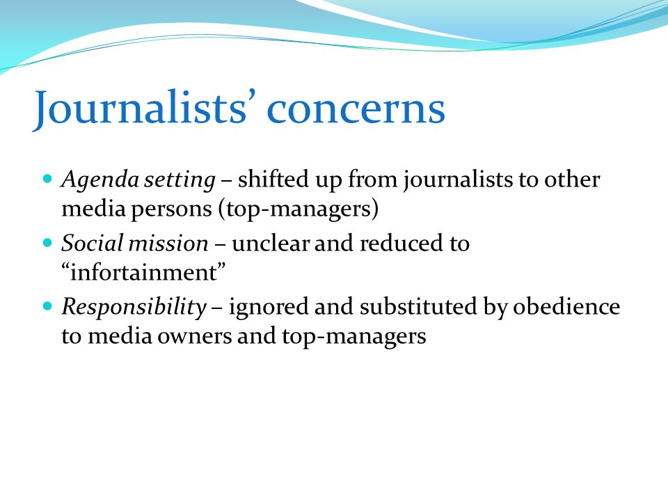 Journalists' concerns Agenda setting – shifted up from journalists to other media persons (top-managers) Social mission – unclear and reduced to infortainment Responsibility – ignored and substituted by obedience to media owners and top-managers