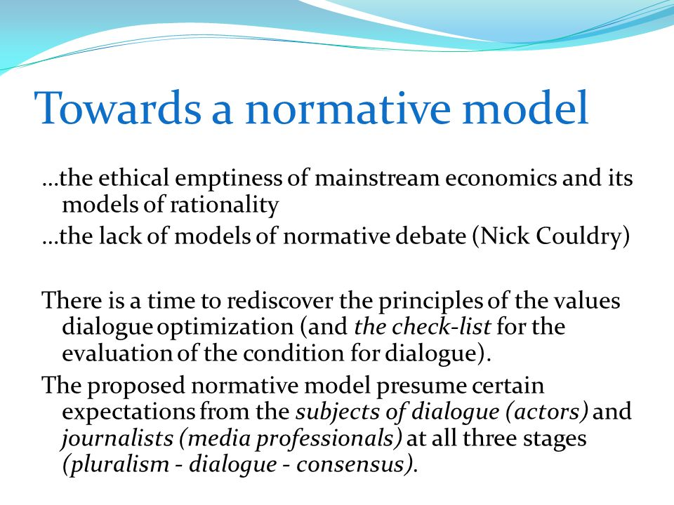 Towards a normative model …the ethical emptiness of mainstream economics and its models of rationality …the lack of models of normative debate (Nick Couldry) There is a time to rediscover the principles of the values dialogue optimization (and the check-list for the evaluation of the condition for dialogue).