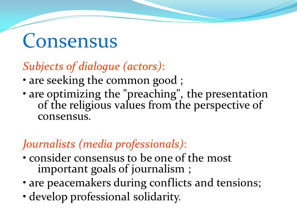 Consensus Subjects of dialogue (actors): are seeking the common good ; are optimizing the preaching , the presentation of the religious values from the perspective of consensus.
