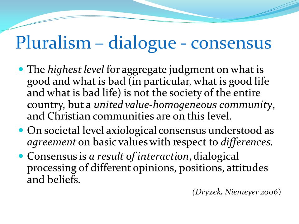 Pluralism – dialogue - consensus The highest level for aggregate judgment on what is good and what is bad (in particular, what is good life and what is bad life) is not the society of the entire country, but a united value-homogeneous community, and Christian communities are on this level.