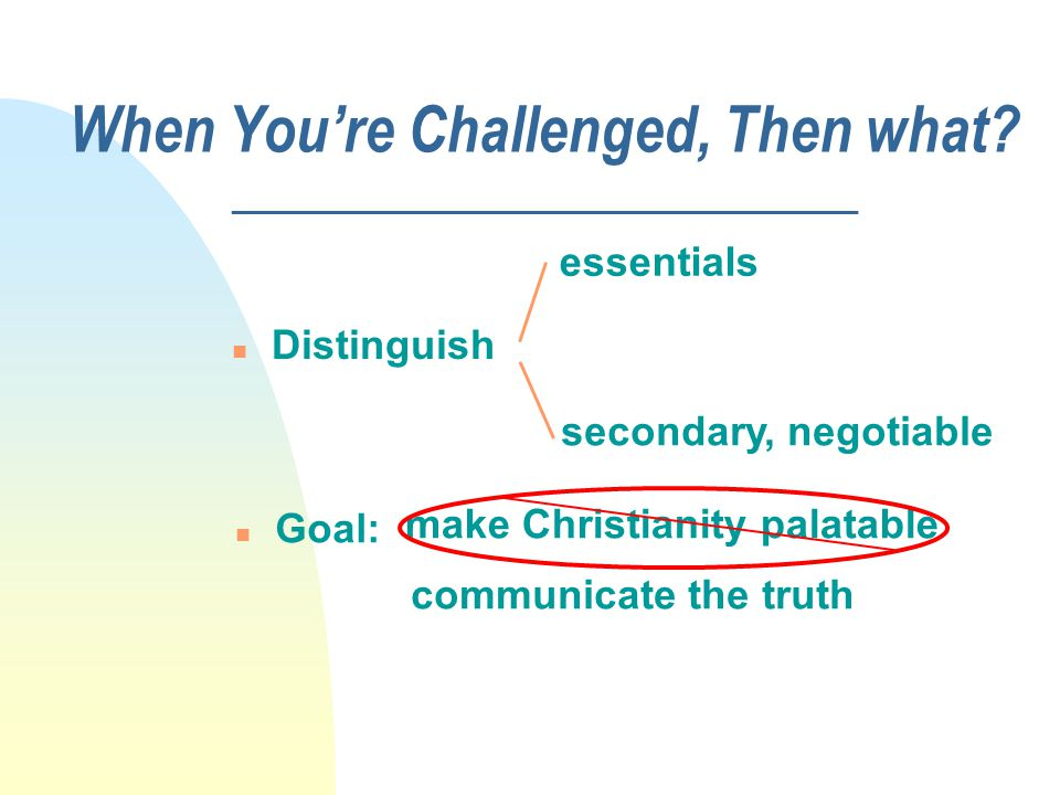 When You're Challenged, Then what? _____________________ n Distinguish essentials secondary, negotiable n Goal: communicate the truth make Christianit