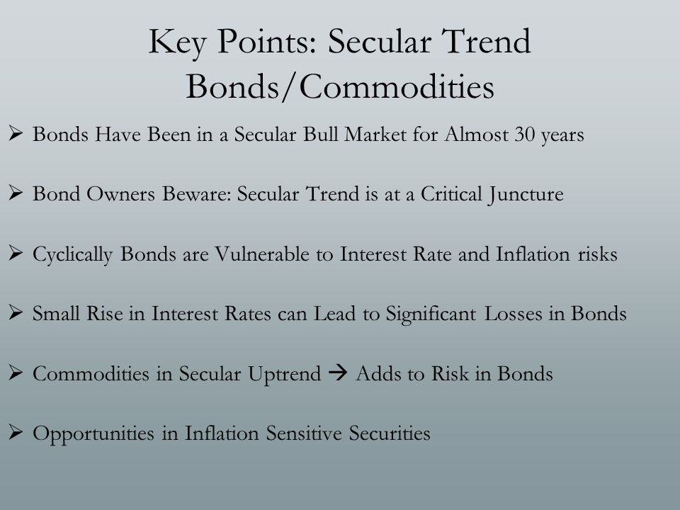 Key Points: Secular Trend Bonds/Commodities  Bonds Have Been in a Secular Bull Market for Almost 30 years  Bond Owners Beware: Secular Trend is at a Critical Juncture  Cyclically Bonds are Vulnerable to Interest Rate and Inflation risks  Small Rise in Interest Rates can Lead to Significant Losses in Bonds  Commodities in Secular Uptrend  Adds to Risk in Bonds  Opportunities in Inflation Sensitive Securities