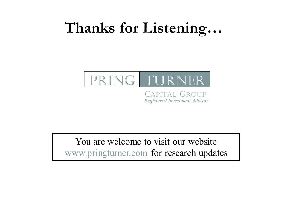 Thanks for Listening… You are welcome to visit our website www.pringturner.com for research updates www.pringturner.com