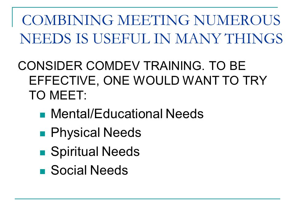 COMBINING MEETING NUMEROUS NEEDS IS USEFUL IN MANY THINGS CONSIDER COMDEV TRAINING. TO BE EFFECTIVE, ONE WOULD WANT TO TRY TO MEET: Mental/Educational