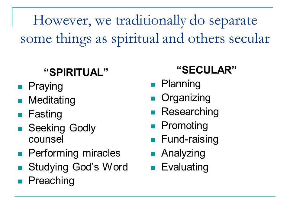 "However, we traditionally do separate some things as spiritual and others secular ""SPIRITUAL"" Praying Meditating Fasting Seeking Godly counsel Perform"
