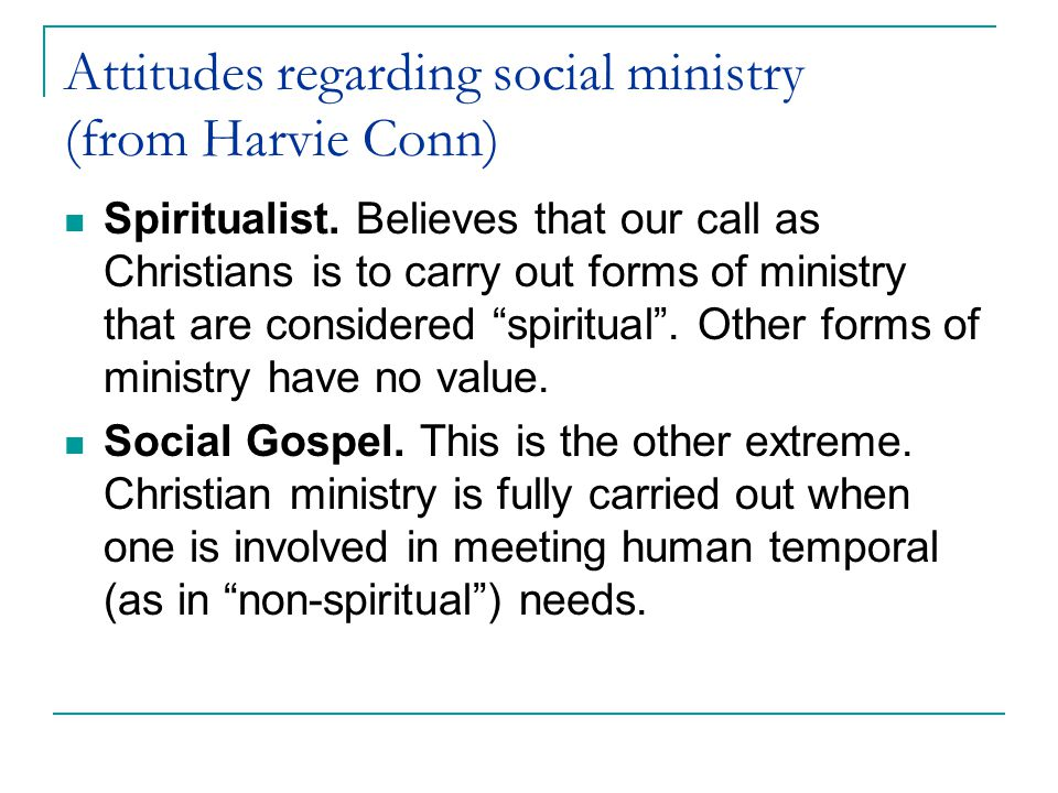 Attitudes regarding social ministry (from Harvie Conn) Spiritualist. Believes that our call as Christians is to carry out forms of ministry that are c