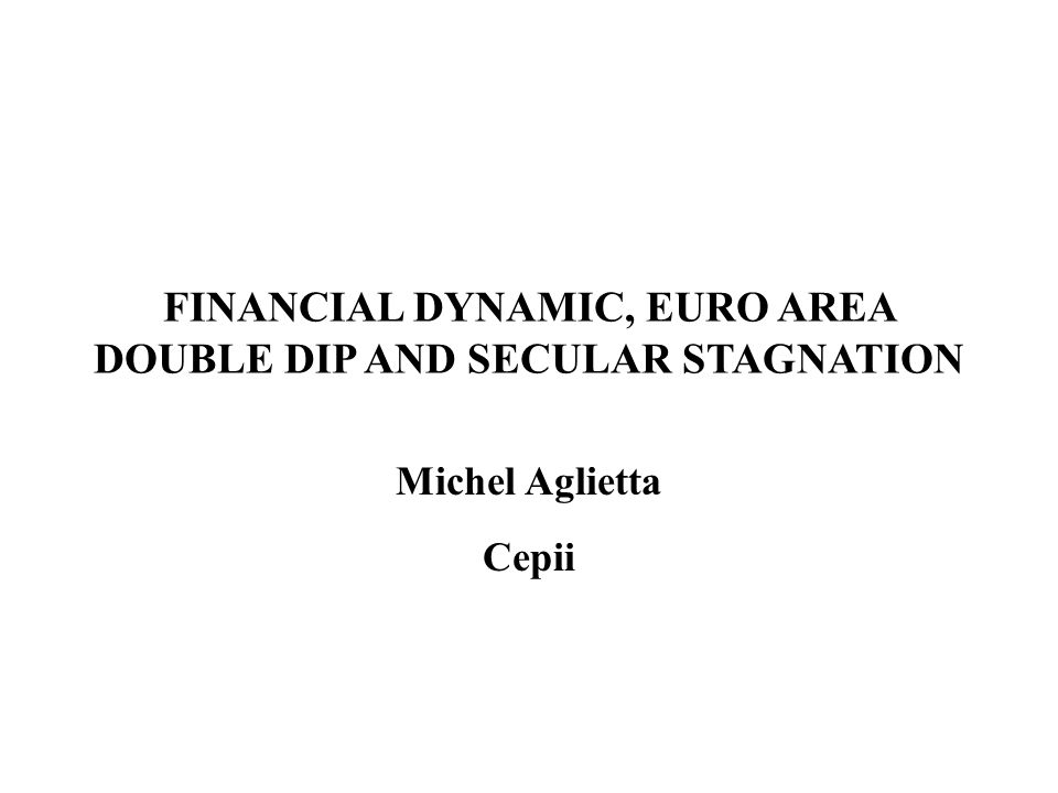 FINANCIAL DYNAMIC, EURO AREA DOUBLE DIP AND SECULAR STAGNATION Michel Aglietta Cepii