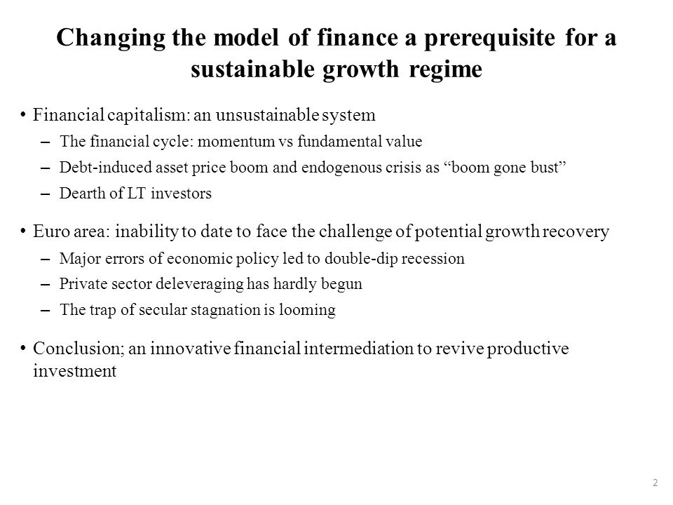 Changing the model of finance a prerequisite for a sustainable growth regime Financial capitalism: an unsustainable system – The financial cycle: momentum vs fundamental value – Debt-induced asset price boom and endogenous crisis as boom gone bust – Dearth of LT investors Euro area: inability to date to face the challenge of potential growth recovery – Major errors of economic policy led to double-dip recession – Private sector deleveraging has hardly begun – The trap of secular stagnation is looming Conclusion; an innovative financial intermediation to revive productive investment 2