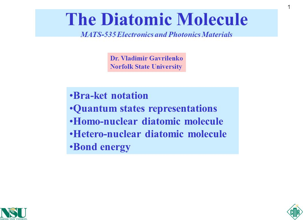 1 Bra-ket notation Quantum states representations Homo-nuclear diatomic molecule Hetero-nuclear diatomic molecule Bond energy The Diatomic Molecule MATS-535 Electronics and Photonics Materials Dr.