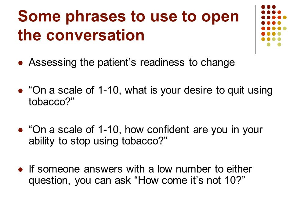 Some phrases to use to open the conversation Assessing the patient's readiness to change On a scale of 1-10, what is your desire to quit using tobacco On a scale of 1-10, how confident are you in your ability to stop using tobacco If someone answers with a low number to either question, you can ask How come it's not 10
