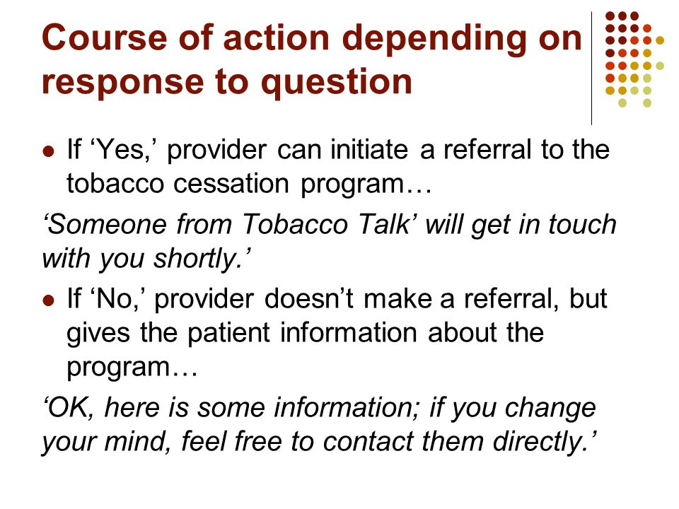 Course of action depending on response to question If 'Yes,' provider can initiate a referral to the tobacco cessation program… 'Someone from Tobacco Talk' will get in touch with you shortly.' If 'No,' provider doesn't make a referral, but gives the patient information about the program… 'OK, here is some information; if you change your mind, feel free to contact them directly.'