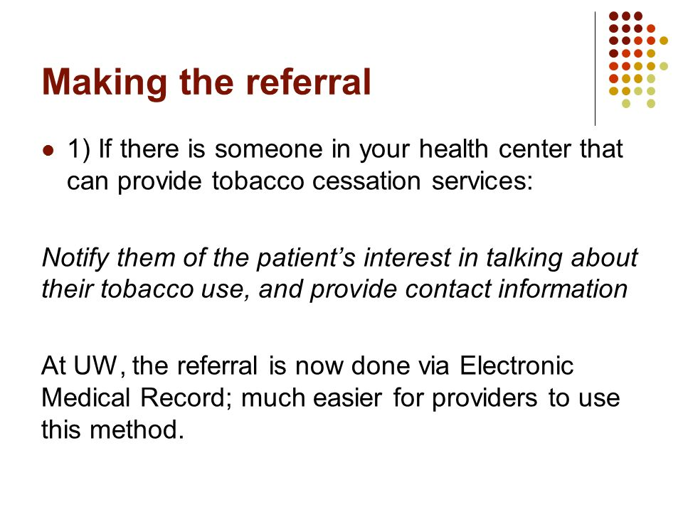 Making the referral 1) If there is someone in your health center that can provide tobacco cessation services: Notify them of the patient's interest in talking about their tobacco use, and provide contact information At UW, the referral is now done via Electronic Medical Record; much easier for providers to use this method.