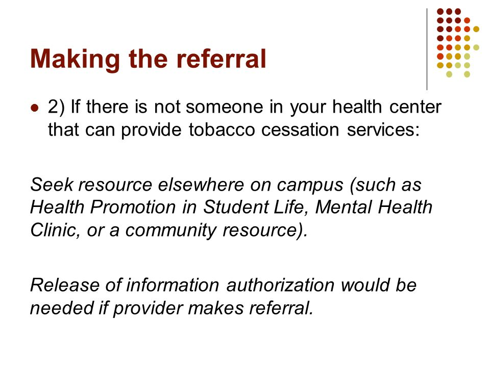 Making the referral 2) If there is not someone in your health center that can provide tobacco cessation services: Seek resource elsewhere on campus (such as Health Promotion in Student Life, Mental Health Clinic, or a community resource).