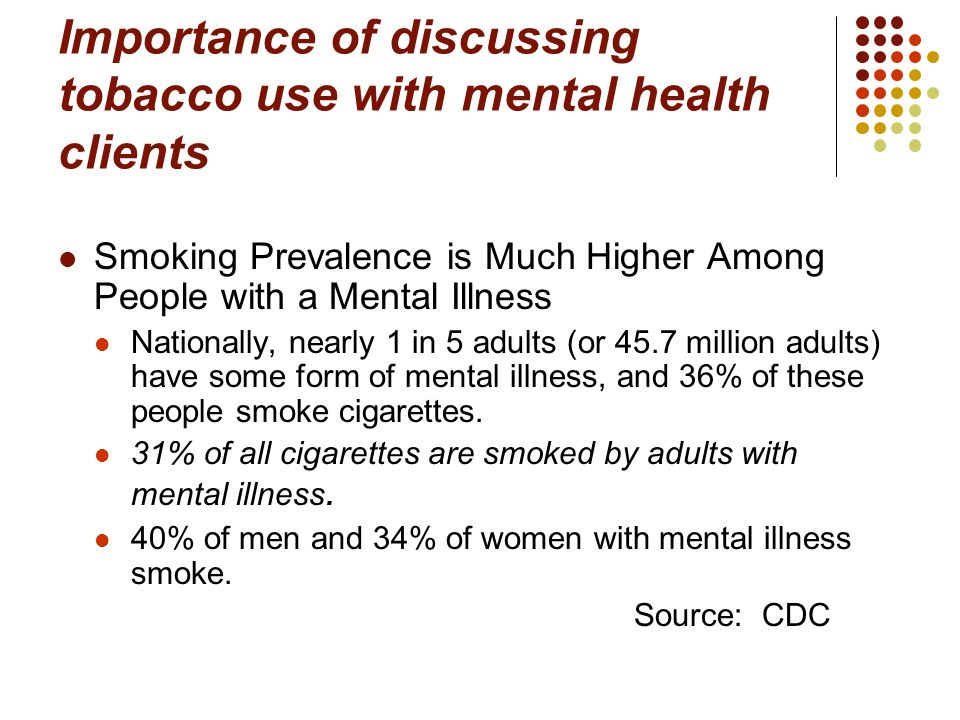 Importance of discussing tobacco use with mental health clients Smoking Prevalence is Much Higher Among People with a Mental Illness Nationally, nearly 1 in 5 adults (or 45.7 million adults) have some form of mental illness, and 36% of these people smoke cigarettes.