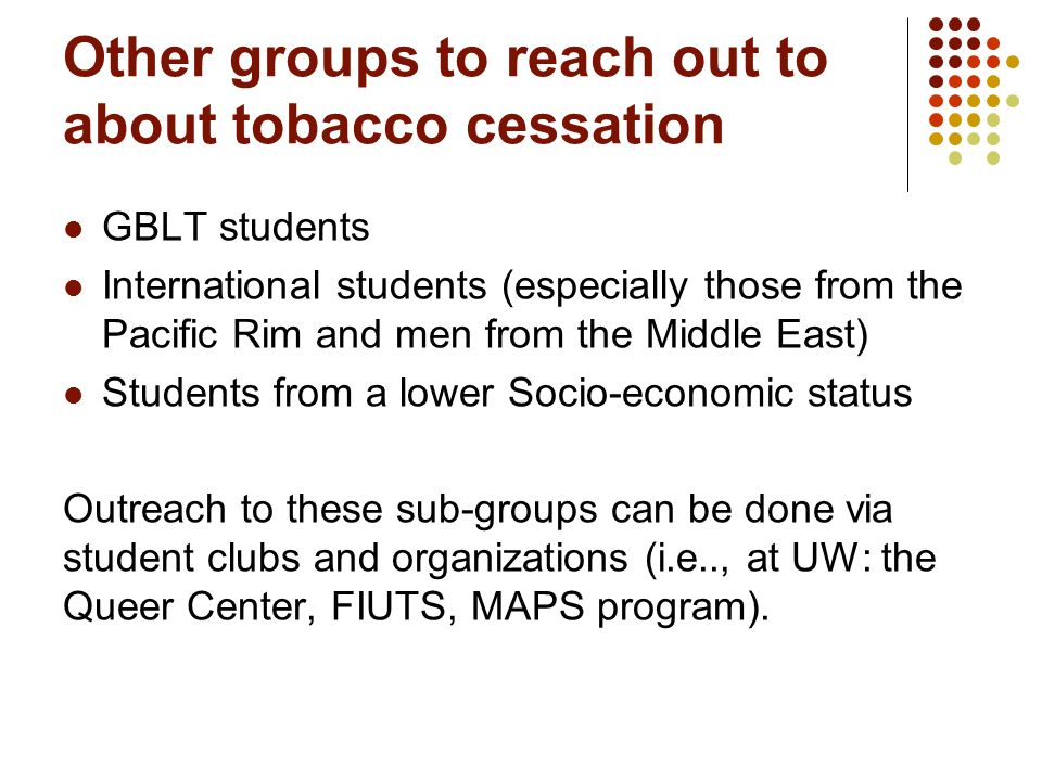 Other groups to reach out to about tobacco cessation GBLT students International students (especially those from the Pacific Rim and men from the Middle East) Students from a lower Socio-economic status Outreach to these sub-groups can be done via student clubs and organizations (i.e.., at UW: the Queer Center, FIUTS, MAPS program).