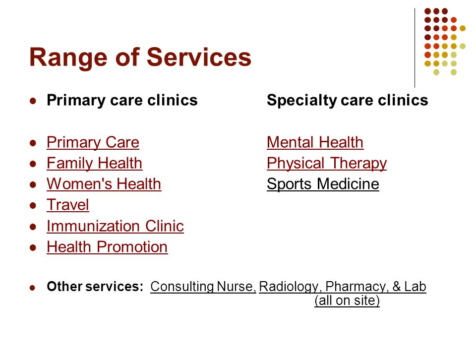 Range of Services Primary care clinics Specialty care clinics Primary Care Mental Health Primary CareMental Health Family Health Physical Therapy Family HealthPhysical Therapy Women s HealthSports Medicine Women s Health Travel Immunization Clinic Health Promotion Other services: Consulting Nurse, Radiology, Pharmacy, & Lab (all on site)