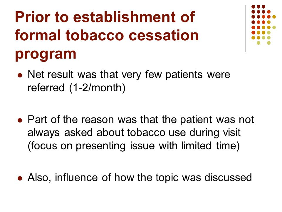 Prior to establishment of formal tobacco cessation program Net result was that very few patients were referred (1-2/month) Part of the reason was that the patient was not always asked about tobacco use during visit (focus on presenting issue with limited time) Also, influence of how the topic was discussed