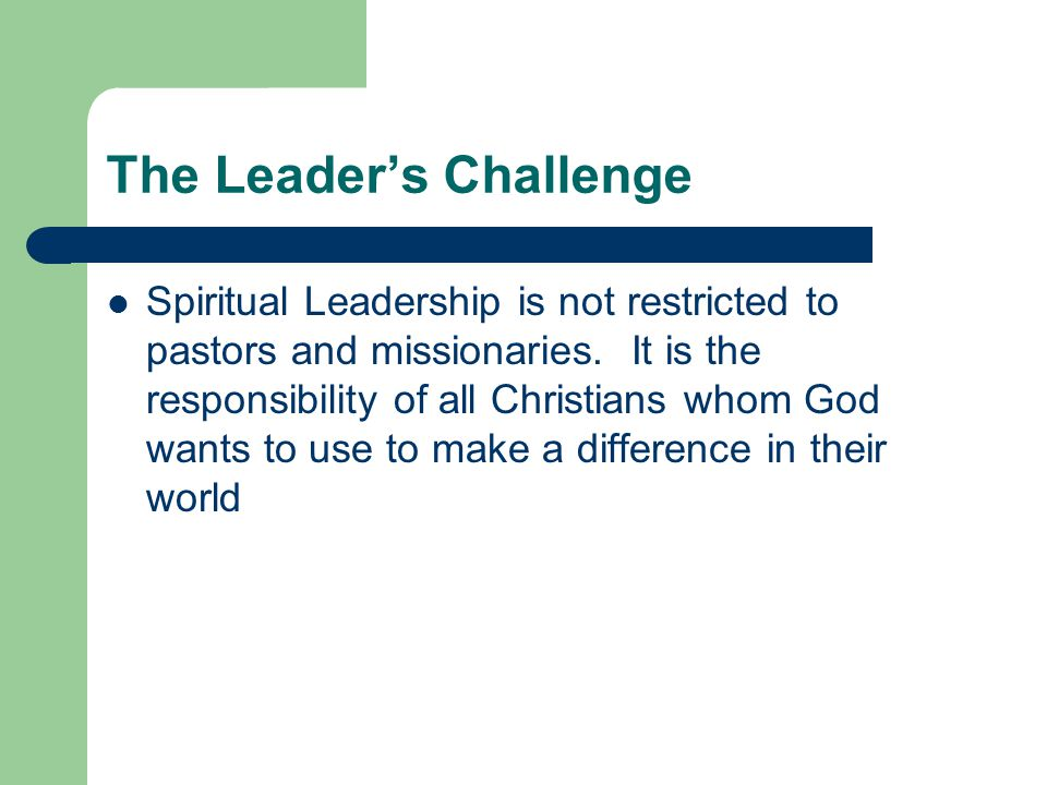 The Leader's Challenge Spiritual Leadership is not restricted to pastors and missionaries.