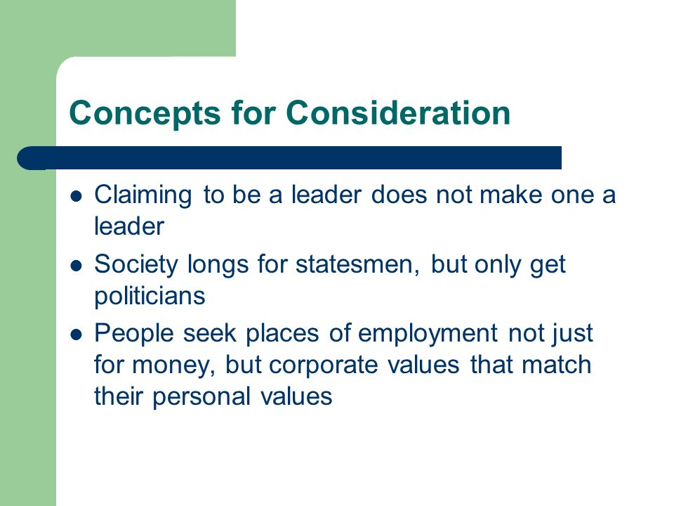 Concepts for Consideration Claiming to be a leader does not make one a leader Society longs for statesmen, but only get politicians People seek places of employment not just for money, but corporate values that match their personal values