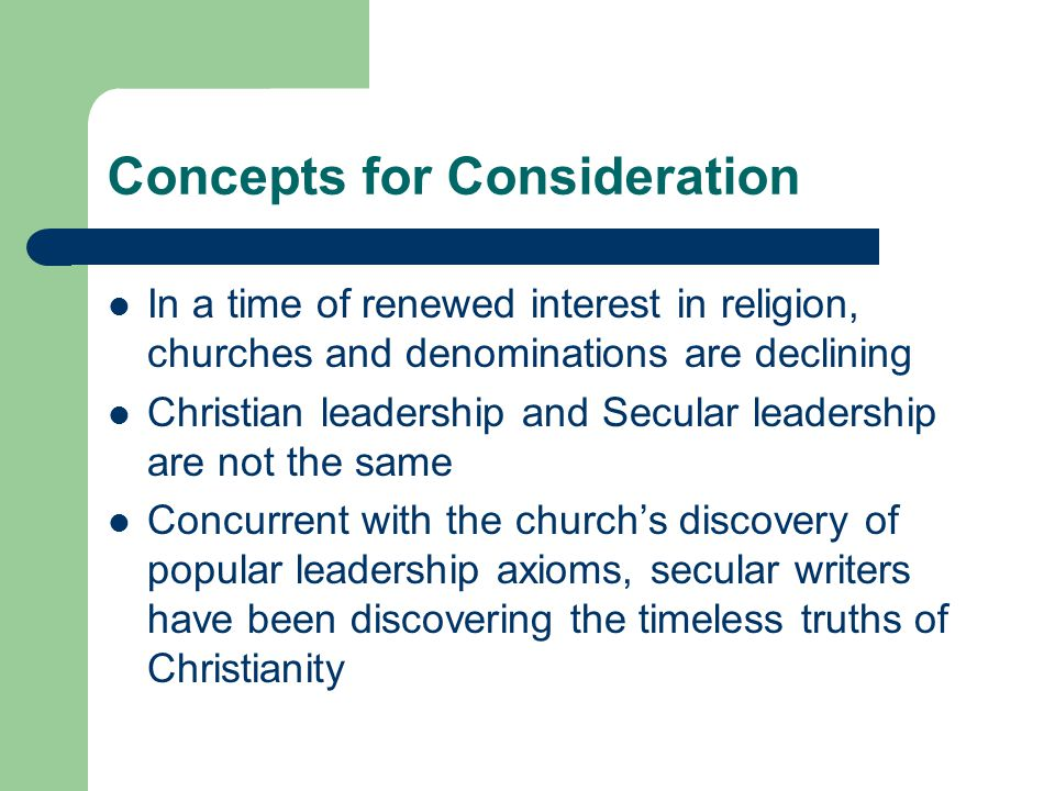 Concepts for Consideration In a time of renewed interest in religion, churches and denominations are declining Christian leadership and Secular leadership are not the same Concurrent with the church's discovery of popular leadership axioms, secular writers have been discovering the timeless truths of Christianity
