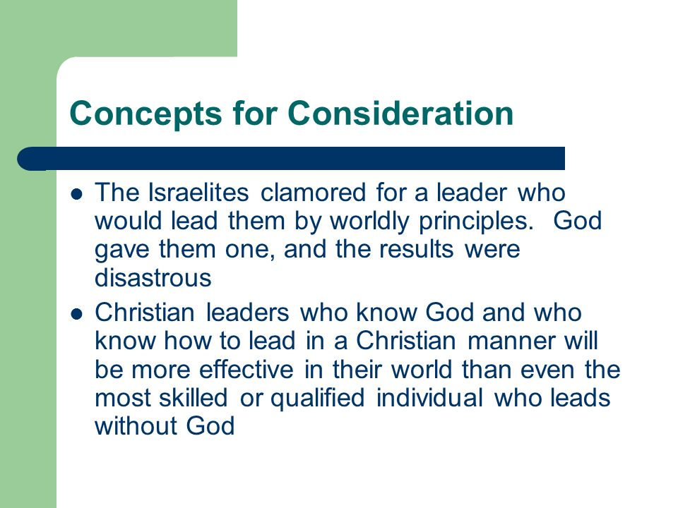 Concepts for Consideration The Israelites clamored for a leader who would lead them by worldly principles.