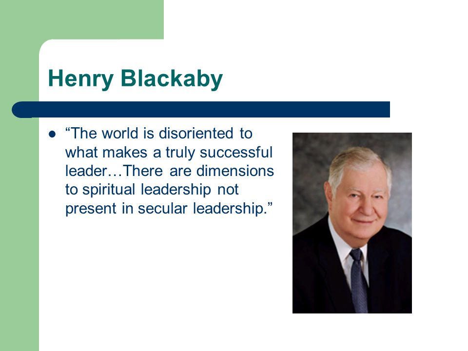 "Henry Blackaby ""The world is disoriented to what makes a truly successful leader…There are dimensions to spiritual leadership not present in secular l"