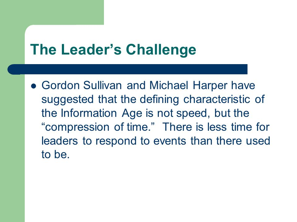 The Leader's Challenge Gordon Sullivan and Michael Harper have suggested that the defining characteristic of the Information Age is not speed, but the
