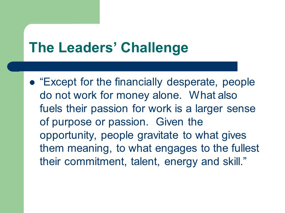 The Leaders' Challenge Except for the financially desperate, people do not work for money alone.