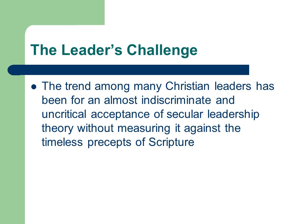 The Leader's Challenge The trend among many Christian leaders has been for an almost indiscriminate and uncritical acceptance of secular leadership th