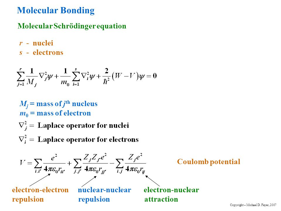Hydrogen Molecule Ion - Ground State A simple treatment r B r A e – r AB H A + H B + Born-Oppenheimer Approximation electronic Schrödinger equation Have multiplied through by - refers to electron coordinates electron kinetic energy Copyright – Michael D.