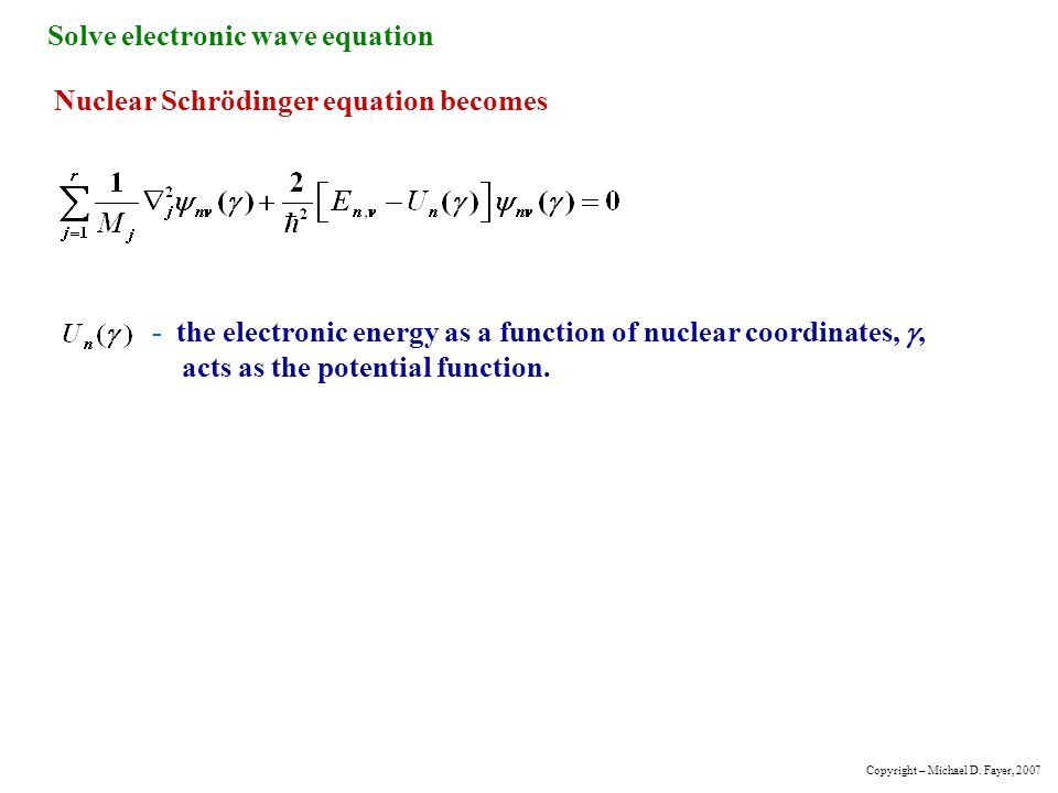 Solve electronic wave equation Nuclear Schrödinger equation becomes - the electronic energy as a function of nuclear coordinates, , acts as the poten
