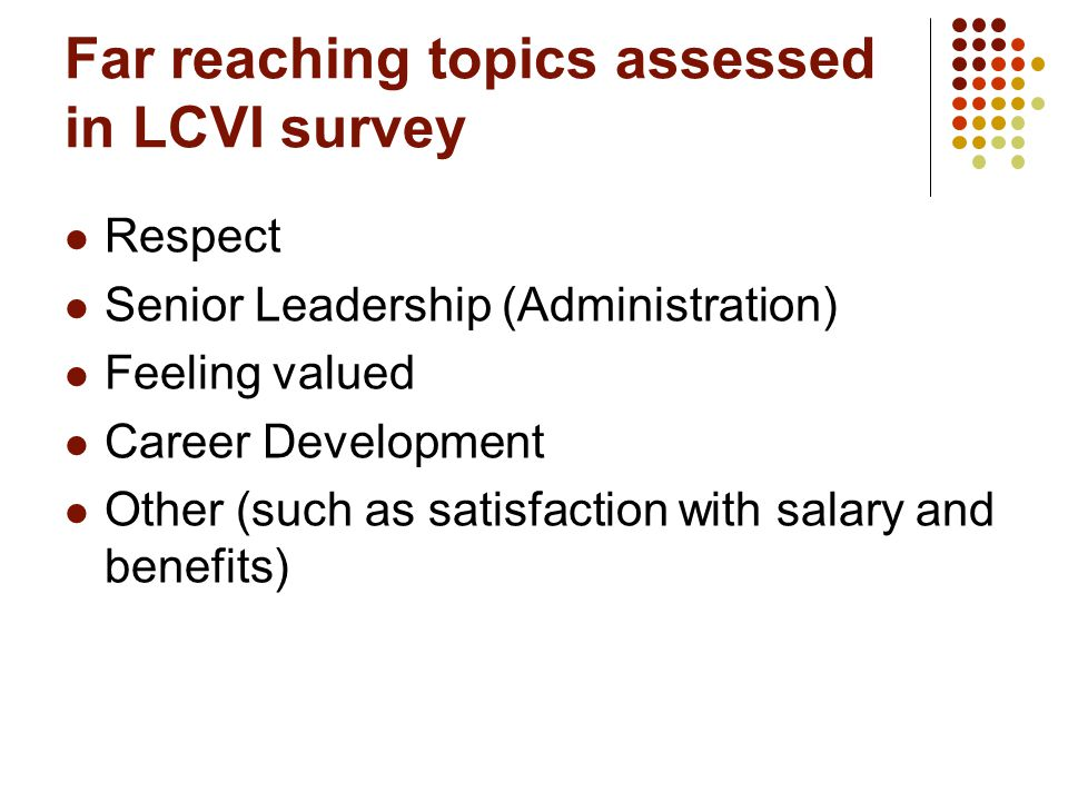 Far reaching topics assessed in LCVI survey Respect Senior Leadership (Administration) Feeling valued Career Development Other (such as satisfaction with salary and benefits)