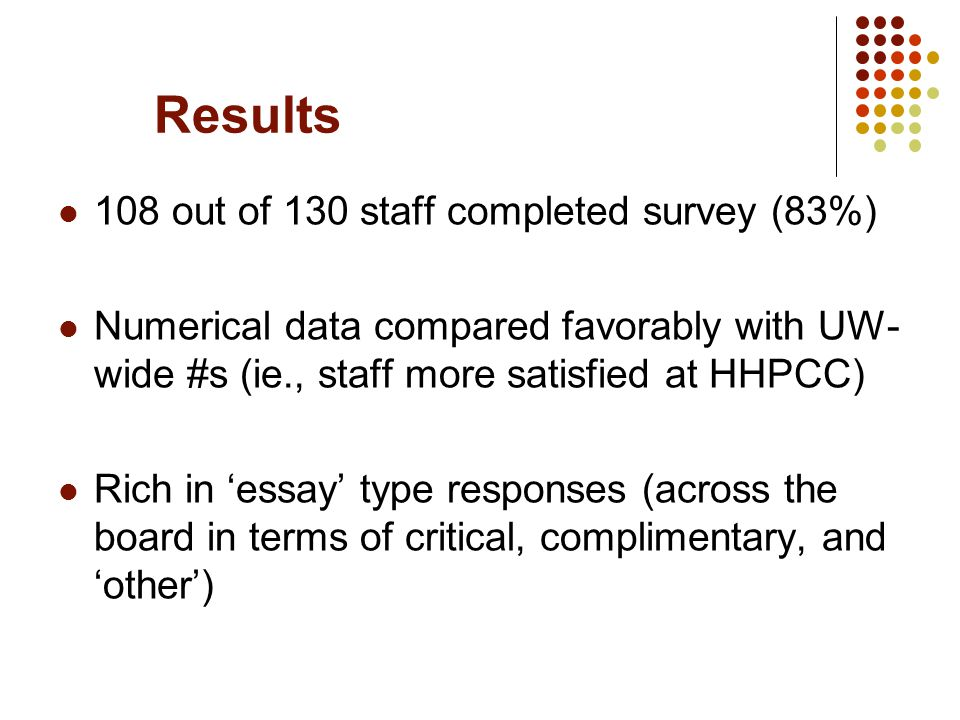 Results 108 out of 130 staff completed survey (83%) Numerical data compared favorably with UW- wide #s (ie., staff more satisfied at HHPCC) Rich in 'essay' type responses (across the board in terms of critical, complimentary, and 'other')