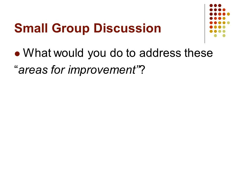 Small Group Discussion What would you do to address these areas for improvement ?